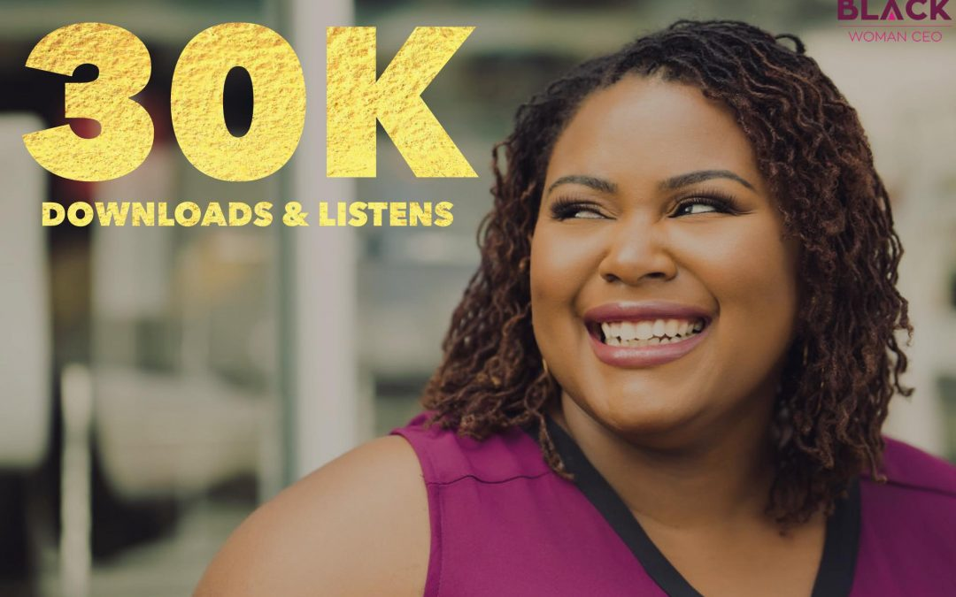 {Black Woman CEO} Celebrating 30,000 Podcast Downloads and Listens