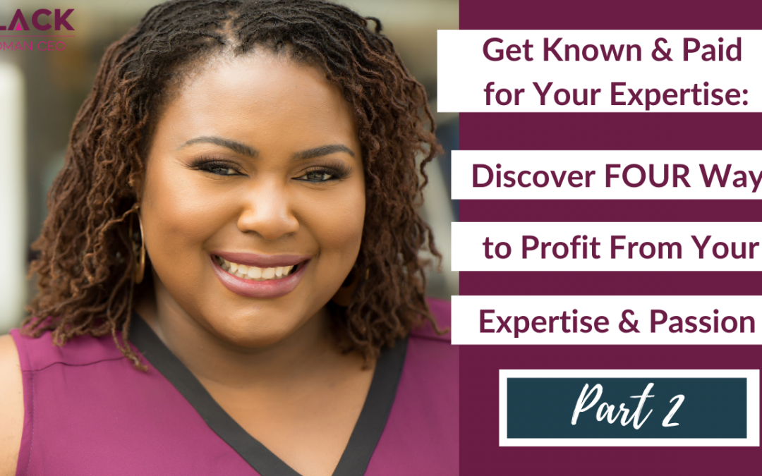 Get Known and Paid for Your Expertise – Part 2: Discover FOUR Ways to Profit From Your Expertise & Passion