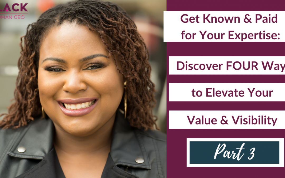 Get Known and Paid for Your Expertise – Part 3: Discover FOUR Ways to Elevate Your Value & Visibility